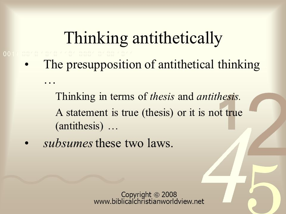 Thinking antithetically The presupposition of antithetical thinking … Thinking in terms of thesis and antithesis.