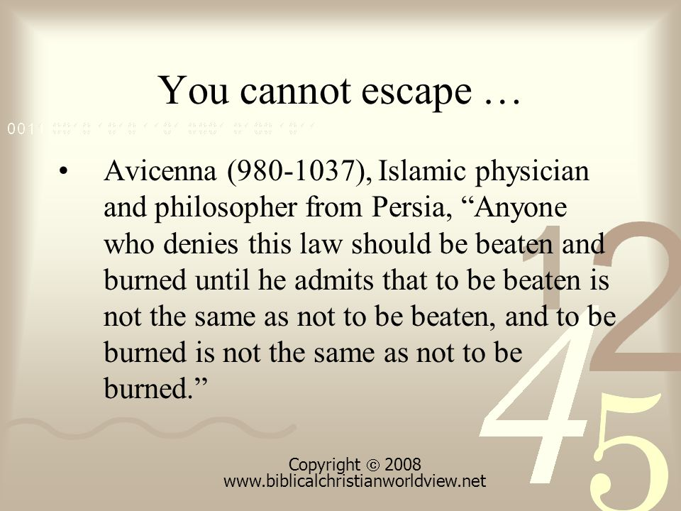 You cannot escape … Avicenna (980-1037), Islamic physician and philosopher from Persia, Anyone who denies this law should be beaten and burned until he admits that to be beaten is not the same as not to be beaten, and to be burned is not the same as not to be burned. Copyright  2008 www.biblicalchristianworldview.net