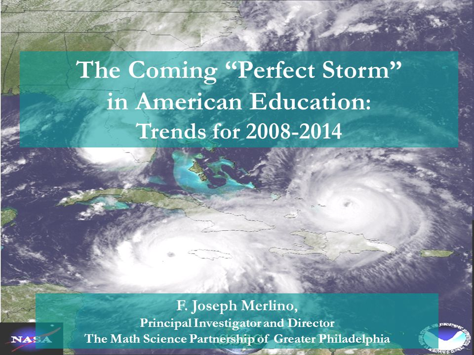"""The Coming """"Perfect Storm"""" in American Education : Trends for 2008-2014 F. Joseph Merlino, Principal Investigator and Director The Math Science Partne"""