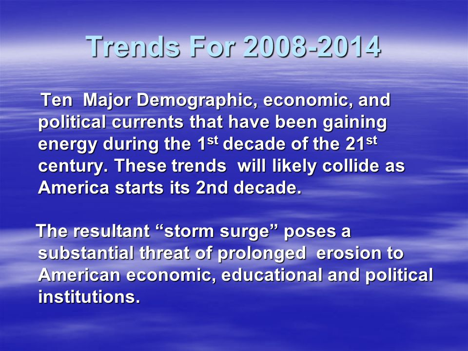 Trends For 2008-2014 Ten Major Demographic, economic, and political currents that have been gaining energy during the 1 st decade of the 21 st century