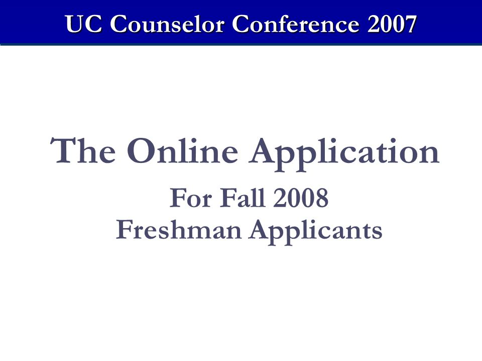 The Online Application For Fall 2008 Freshman Applicants UC Counselor Conference 2007