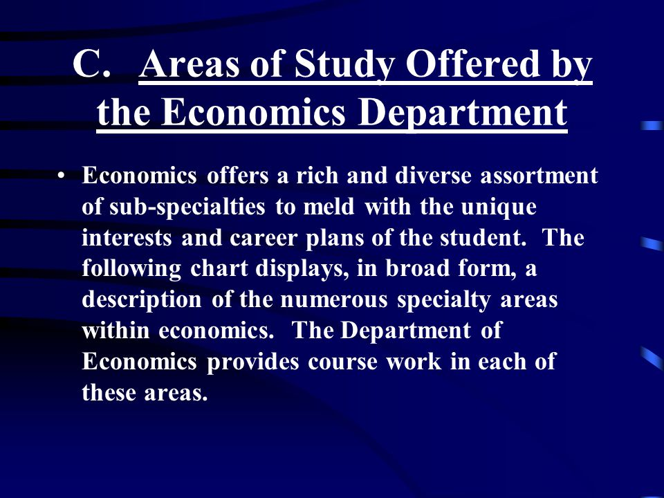 C.Areas of Study Offered by the Economics Department Economics offers a rich and diverse assortment of sub-specialties to meld with the unique interests and career plans of the student.