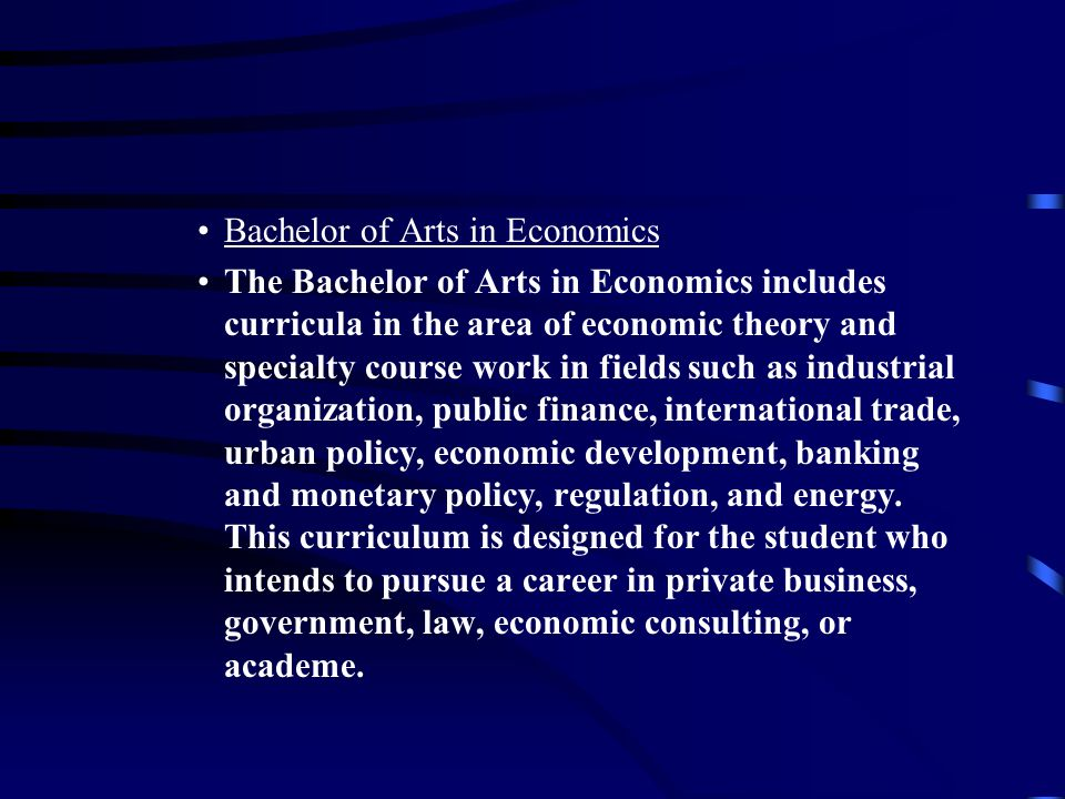 Bachelor of Arts in Economics The Bachelor of Arts in Economics includes curricula in the area of economic theory and specialty course work in fields such as industrial organization, public finance, international trade, urban policy, economic development, banking and monetary policy, regulation, and energy.