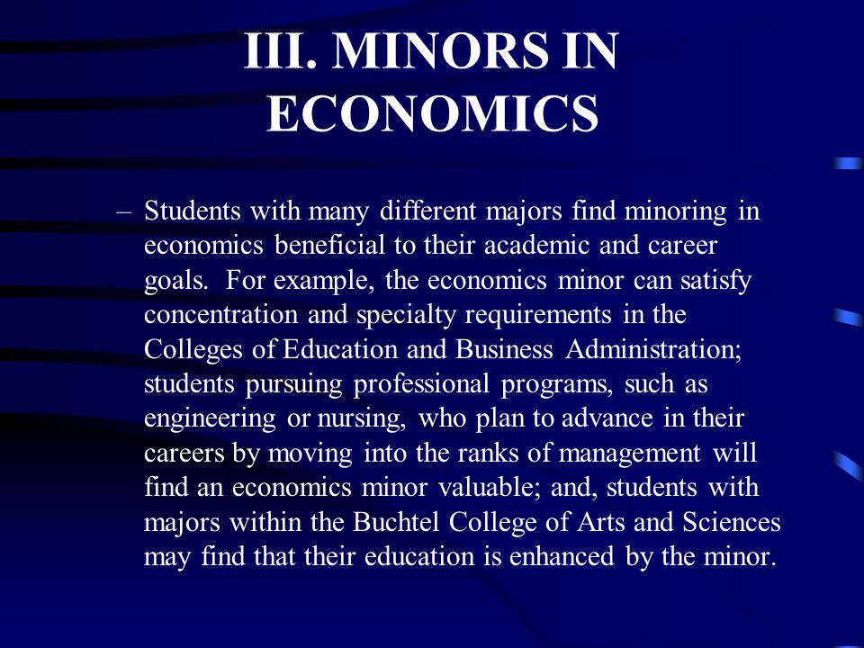III. MINORS IN ECONOMICS –Students with many different majors find minoring in economics beneficial to their academic and career goals. For example, t