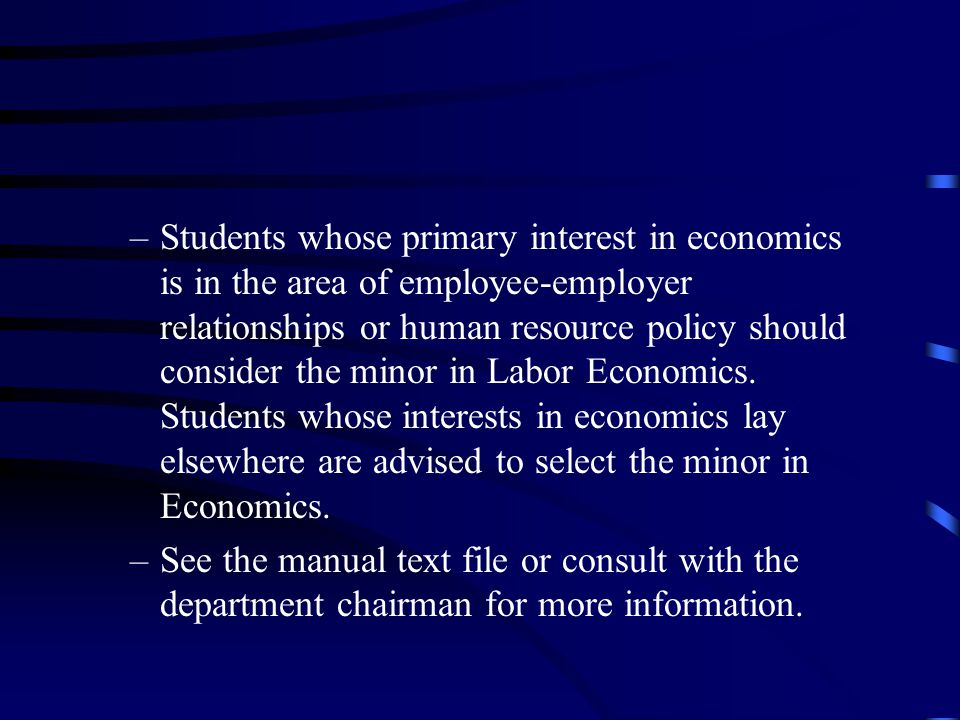 –Students whose primary interest in economics is in the area of employee-employer relationships or human resource policy should consider the minor in Labor Economics.