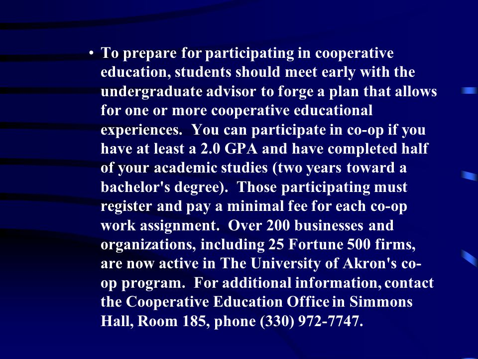 To prepare for participating in cooperative education, students should meet early with the undergraduate advisor to forge a plan that allows for one or more cooperative educational experiences.