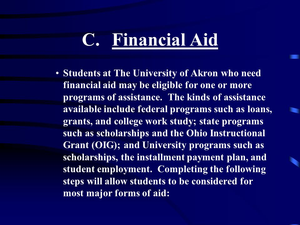 C.Financial Aid Students at The University of Akron who need financial aid may be eligible for one or more programs of assistance.