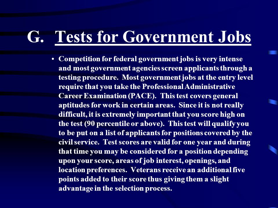 G.Tests for Government Jobs Competition for federal government jobs is very intense and most government agencies screen applicants through a testing procedure.