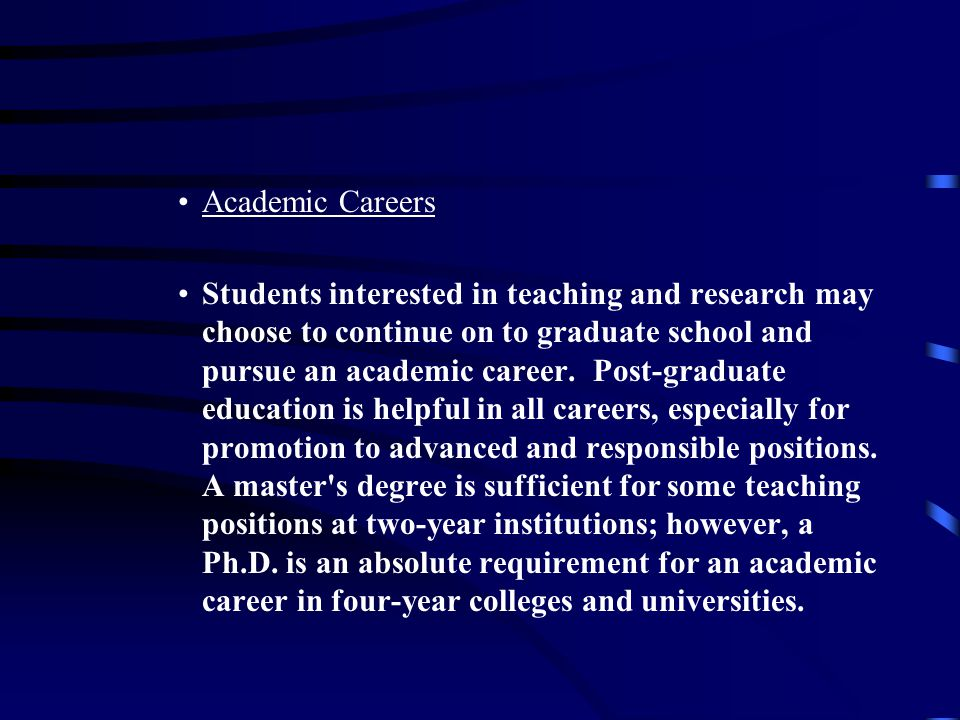 Academic Careers Students interested in teaching and research may choose to continue on to graduate school and pursue an academic career.