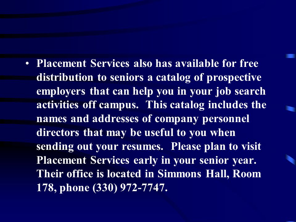 Placement Services also has available for free distribution to seniors a catalog of prospective employers that can help you in your job search activities off campus.