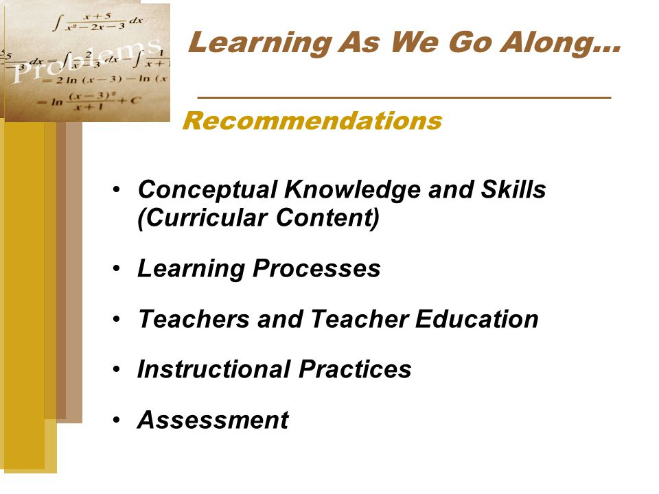 Recommendations Conceptual Knowledge and Skills (Curricular Content) Learning Processes Teachers and Teacher Education Instructional Practices Assessment Learning As We Go Along…