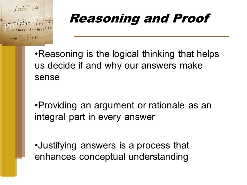 Reasoning and Proof Reasoning is the logical thinking that helps us decide if and why our answers make sense Providing an argument or rationale as an integral part in every answer Justifying answers is a process that enhances conceptual understanding