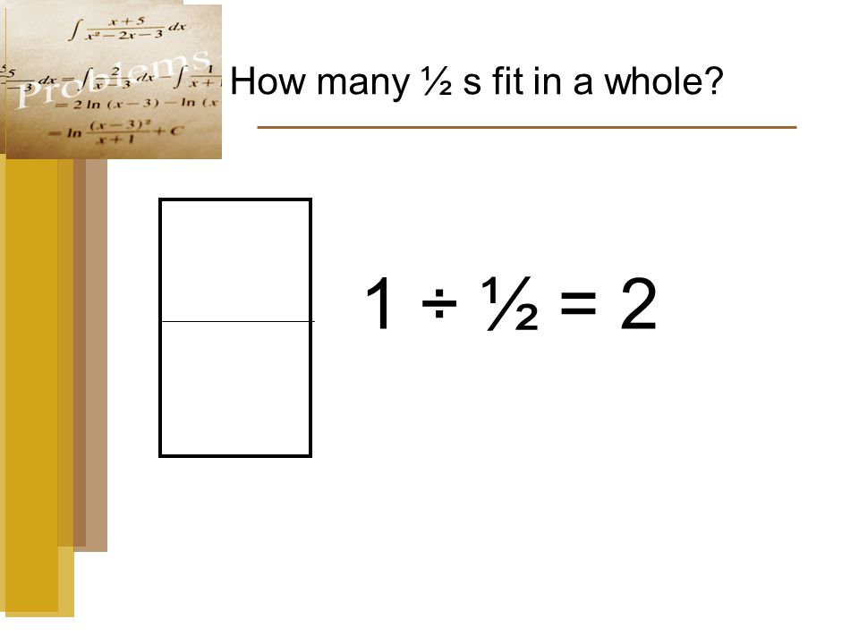 How many ½ s fit in a whole 1 ÷ ½ = 2