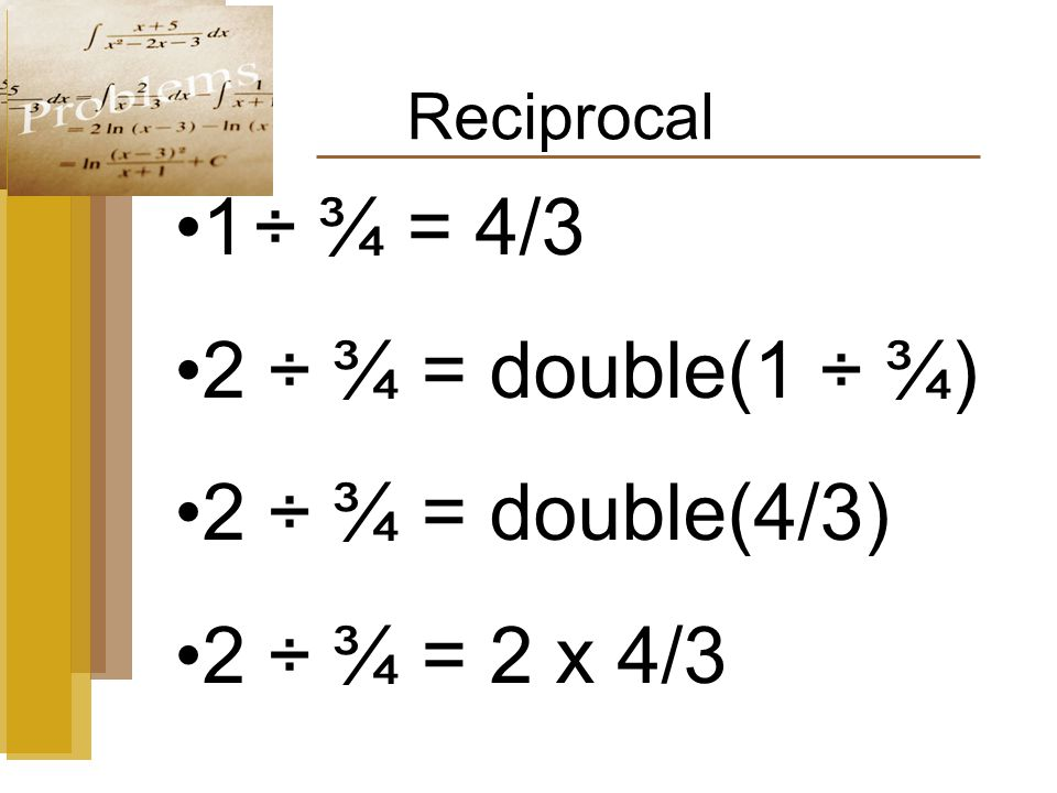 Reciprocal 1 ÷ ¾ = 4/3 2 ÷ ¾ = double(1 ÷ ¾) 2 ÷ ¾ = double(4/3) 2 ÷ ¾ = 2 x 4/3