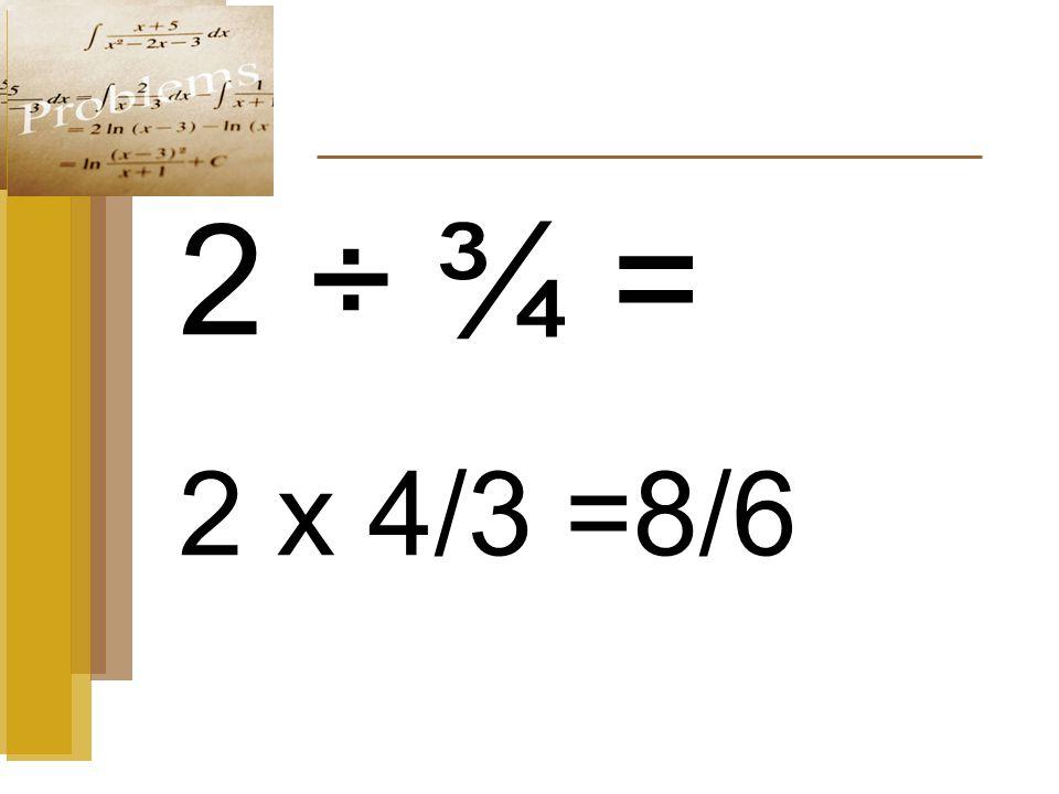 2 ÷ ¾ = 2 x 4/3 =8/6