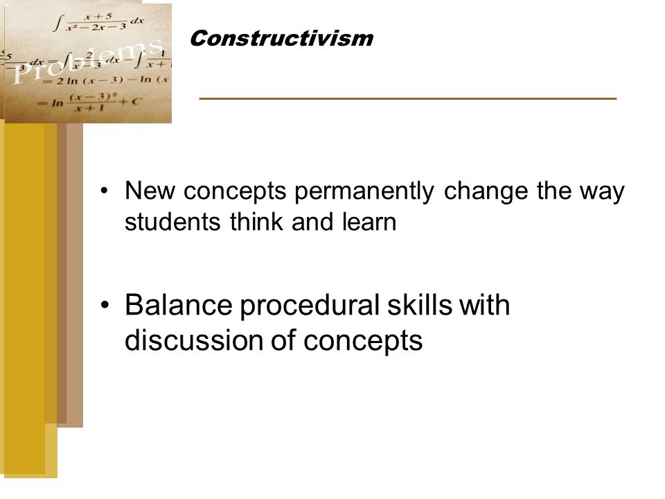 New concepts permanently change the way students think and learn Balance procedural skills with discussion of concepts Constructivism