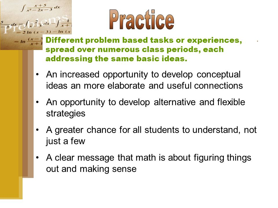 An increased opportunity to develop conceptual ideas an more elaborate and useful connections An opportunity to develop alternative and flexible strategies A greater chance for all students to understand, not just a few A clear message that math is about figuring things out and making sense Different problem based tasks or experiences, spread over numerous class periods, each addressing the same basic ideas.