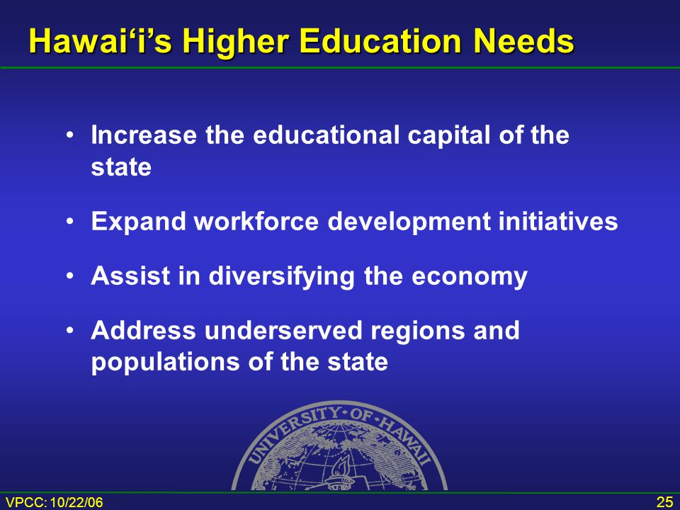 VPCC: 10/22/06 25 Increase the educational capital of the state Expand workforce development initiatives Assist in diversifying the economy Address underserved regions and populations of the state Hawai'i's Higher Education Needs