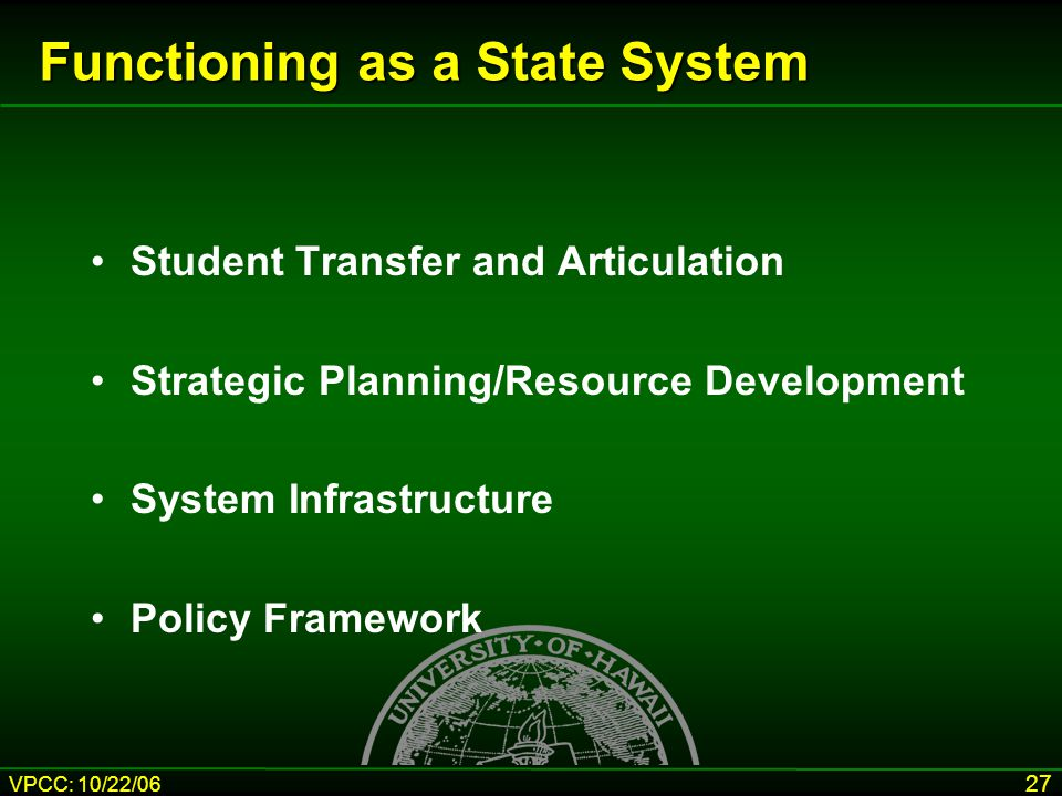 VPCC: 10/22/06 27 Functioning as a State System Student Transfer and Articulation Strategic Planning/Resource Development System Infrastructure Policy