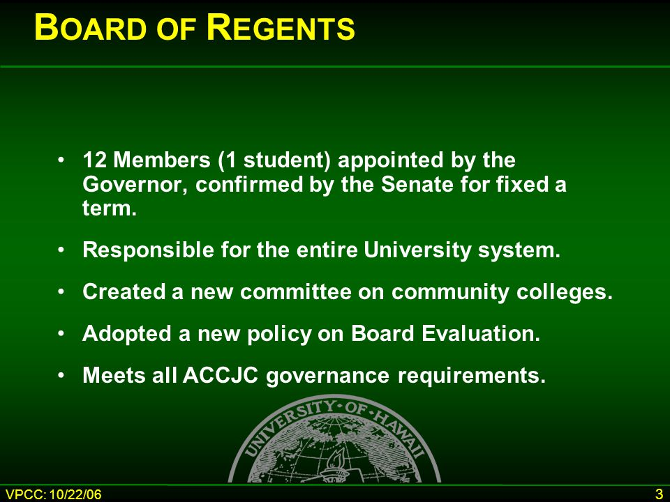 VPCC: 10/22/06 3 B OARD OF R EGENTS 12 Members (1 student) appointed by the Governor, confirmed by the Senate for fixed a term.