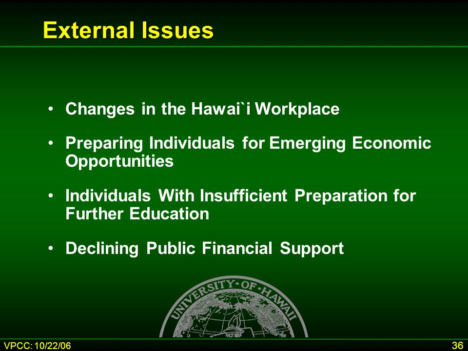 VPCC: 10/22/06 36 External Issues Changes in the Hawai`i Workplace Preparing Individuals for Emerging Economic Opportunities Individuals With Insufficient Preparation for Further Education Declining Public Financial Support