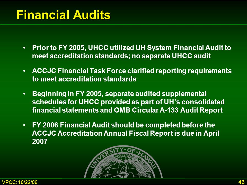 VPCC: 10/22/06 46 Prior to FY 2005, UHCC utilized UH System Financial Audit to meet accreditation standards; no separate UHCC audit ACCJC Financial Ta