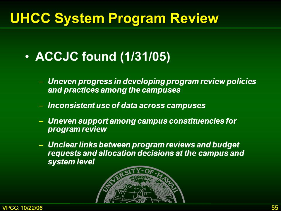 VPCC: 10/22/06 55 UHCC System Program Review ACCJC found (1/31/05) –Uneven progress in developing program review policies and practices among the campuses –Inconsistent use of data across campuses –Uneven support among campus constituencies for program review –Unclear links between program reviews and budget requests and allocation decisions at the campus and system level