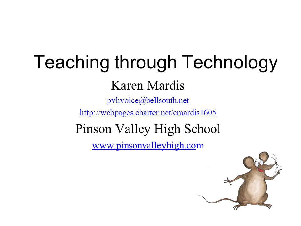 Teaching through Technology Karen Mardis pvhvoice@bellsouth.net http://webpages.charter.net/cmardis1605 Pinson Valley High School www.pinsonvalleyhigh