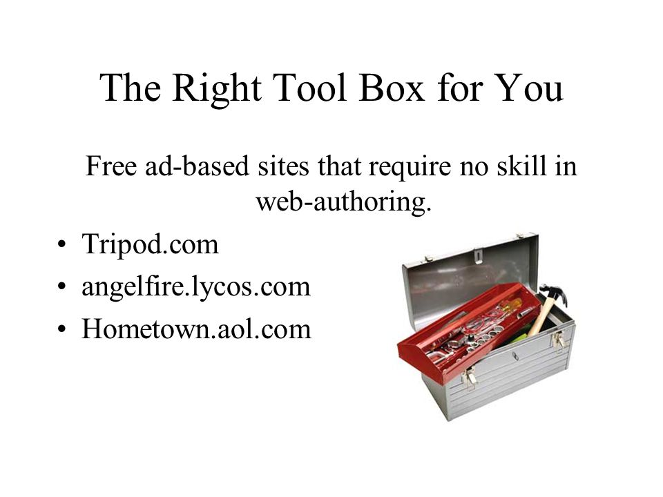 The Right Tool Box for You Free ad-based sites that require no skill in web-authoring. Tripod.com angelfire.lycos.com Hometown.aol.com