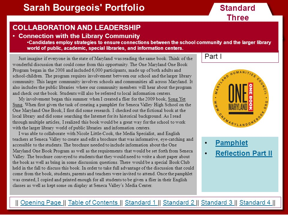 Standard Three Sarah Bourgeois Portfolio Pamphlet Reflection Part II COLLABORATION AND LEADERSHIP Connection with the Library Community Candidates employ strategies to ensure connections between the school community and the larger library world of public, academic, special libraries, and information centers.