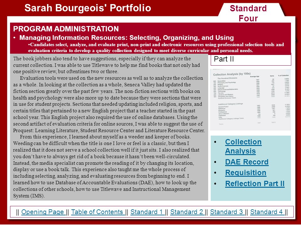 Standard Four Sarah Bourgeois Portfolio PROGRAM ADMINISTRATION Managing Information Resources: Selecting, Organizing, and Using Candidates select, analyze, and evaluate print, non-print and electronic resources using professional selection tools and evaluation criteria to develop a quality collection designed to meet diverse curricular and personal needs.