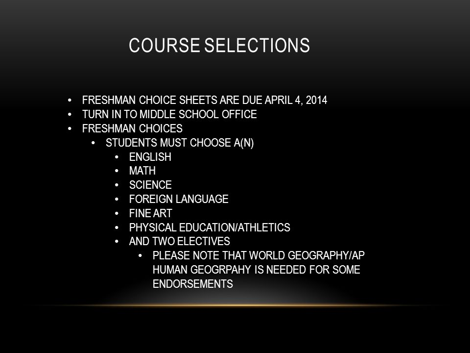 COURSE SELECTIONS FRESHMAN CHOICE SHEETS ARE DUE APRIL 4, 2014 TURN IN TO MIDDLE SCHOOL OFFICE FRESHMAN CHOICES STUDENTS MUST CHOOSE A(N) ENGLISH MATH SCIENCE FOREIGN LANGUAGE FINE ART PHYSICAL EDUCATION/ATHLETICS AND TWO ELECTIVES PLEASE NOTE THAT WORLD GEOGRAPHY/AP HUMAN GEOGRPAHY IS NEEDED FOR SOME ENDORSEMENTS