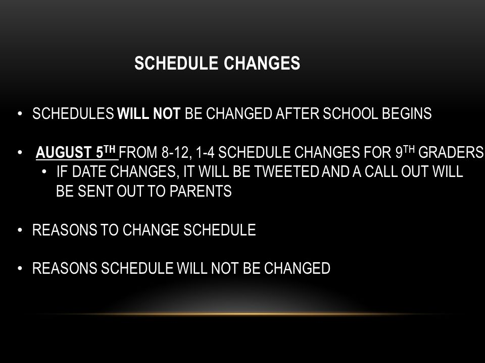 SCHEDULE CHANGES SCHEDULES WILL NOT BE CHANGED AFTER SCHOOL BEGINS AUGUST 5 TH FROM 8-12, 1-4 SCHEDULE CHANGES FOR 9 TH GRADERS IF DATE CHANGES, IT WILL BE TWEETED AND A CALL OUT WILL BE SENT OUT TO PARENTS REASONS TO CHANGE SCHEDULE REASONS SCHEDULE WILL NOT BE CHANGED