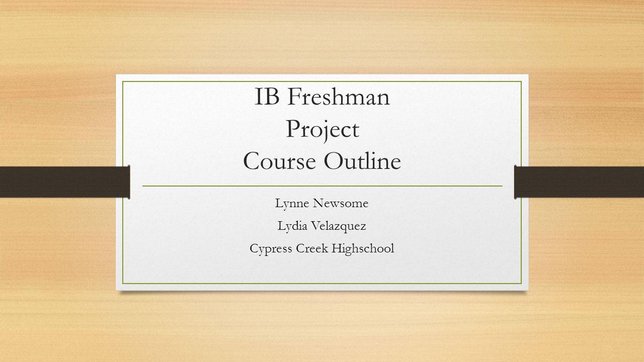 IB Freshman Project Course Outline Lynne Newsome Lydia Velazquez Cypress Creek Highschool