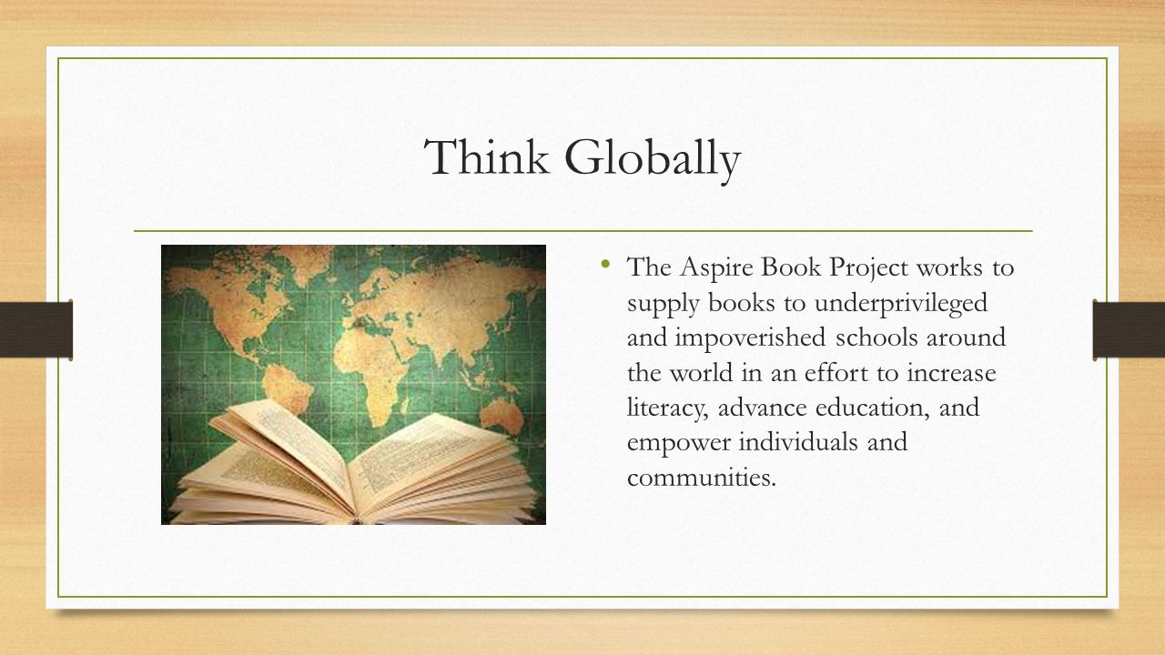 Think Globally The Aspire Book Project works to supply books to underprivileged and impoverished schools around the world in an effort to increase literacy, advance education, and empower individuals and communities.