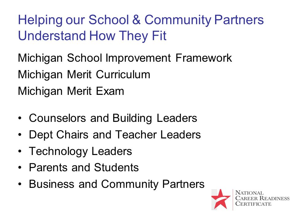 Helping our School & Community Partners Understand How They Fit Michigan School Improvement Framework Michigan Merit Curriculum Michigan Merit Exam Co