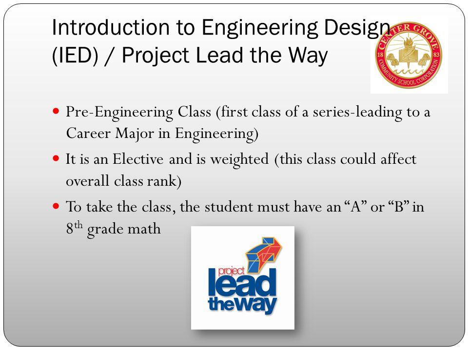 Introduction to Engineering Design (IED) / Project Lead the Way Pre-Engineering Class (first class of a series-leading to a Career Major in Engineering) It is an Elective and is weighted (this class could affect overall class rank) To take the class, the student must have an A or B in 8 th grade math