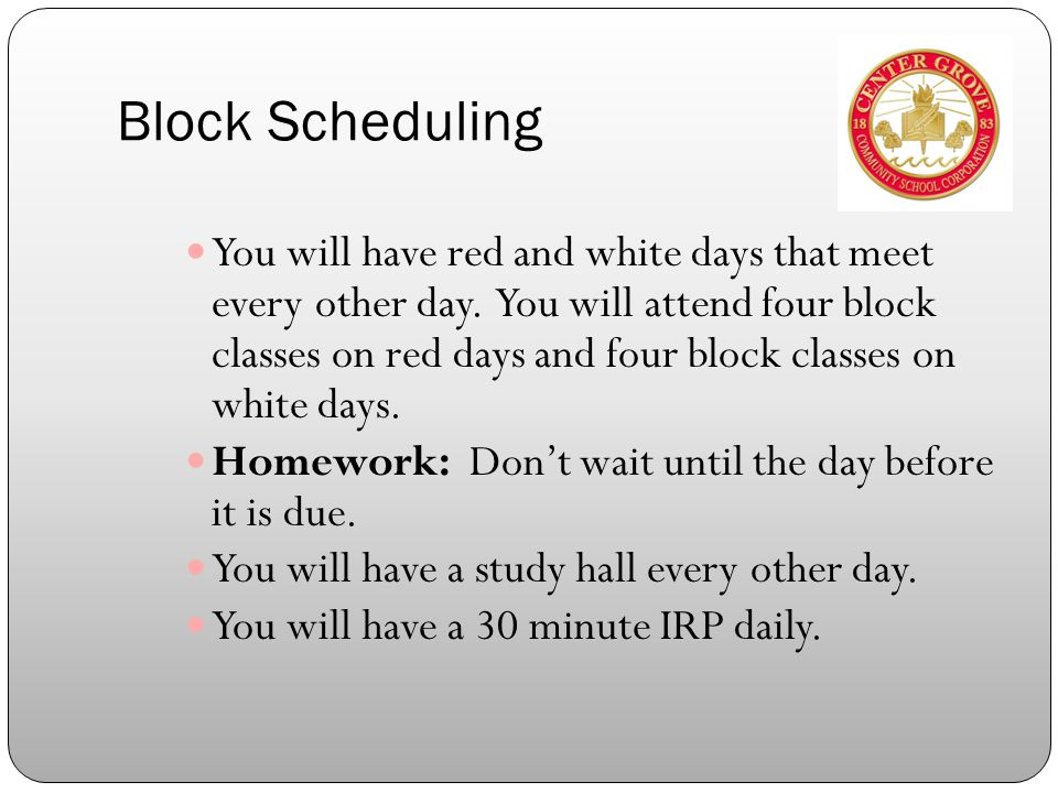 Block Scheduling You will have red and white days that meet every other day.
