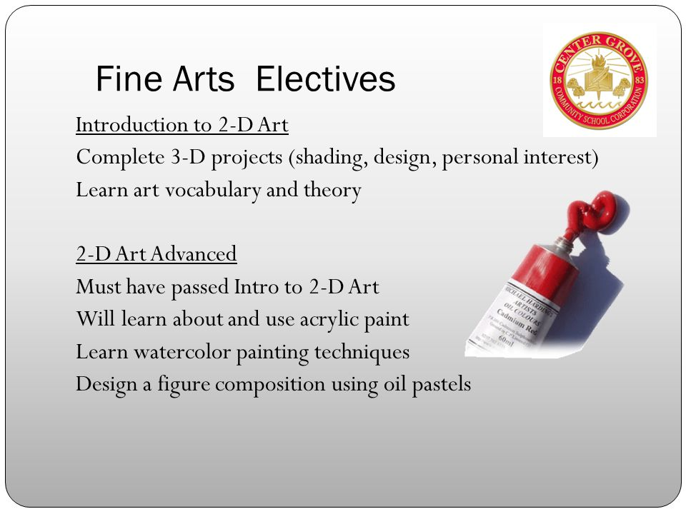 Fine Arts Electives Introduction to 2-D Art Complete 3-D projects (shading, design, personal interest) Learn art vocabulary and theory 2-D Art Advanced Must have passed Intro to 2-D Art Will learn about and use acrylic paint Learn watercolor painting techniques Design a figure composition using oil pastels