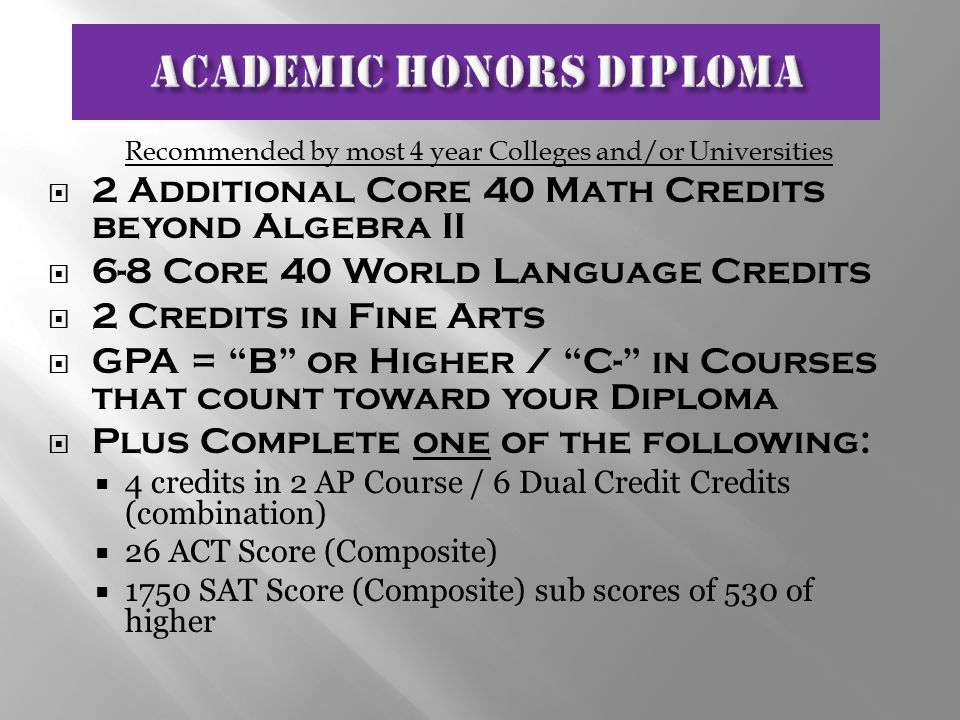 Recommended by most 4 year Colleges and/or Universities  2 Additional Core 40 Math Credits beyond Algebra II  6-8 Core 40 World Language Credits  2 Credits in Fine Arts  GPA = B or Higher / C- in Courses that count toward your Diploma  Plus Complete one of the following:  4 credits in 2 AP Course / 6 Dual Credit Credits (combination)  26 ACT Score (Composite)  1750 SAT Score (Composite) sub scores of 530 of higher