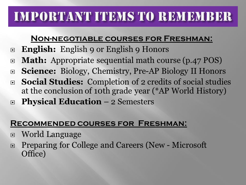 Non-negotiable courses for Freshman:  English: English 9 or English 9 Honors  Math: Appropriate sequential math course (p.47 POS)  Science: Biology, Chemistry, Pre-AP Biology II Honors  Social Studies: Completion of 2 credits of social studies at the conclusion of 10th grade year (*AP World History)  Physical Education – 2 Semesters Recommended courses for Freshman:  World Language  Preparing for College and Careers (New - Microsoft Office)