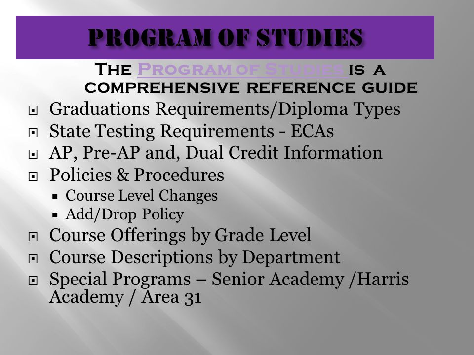 The Program of Studies is a comprehensive reference guideProgram of Studies  Graduations Requirements/Diploma Types  State Testing Requirements - ECAs  AP, Pre-AP and, Dual Credit Information  Policies & Procedures  Course Level Changes  Add/Drop Policy  Course Offerings by Grade Level  Course Descriptions by Department  Special Programs – Senior Academy /Harris Academy / Area 31