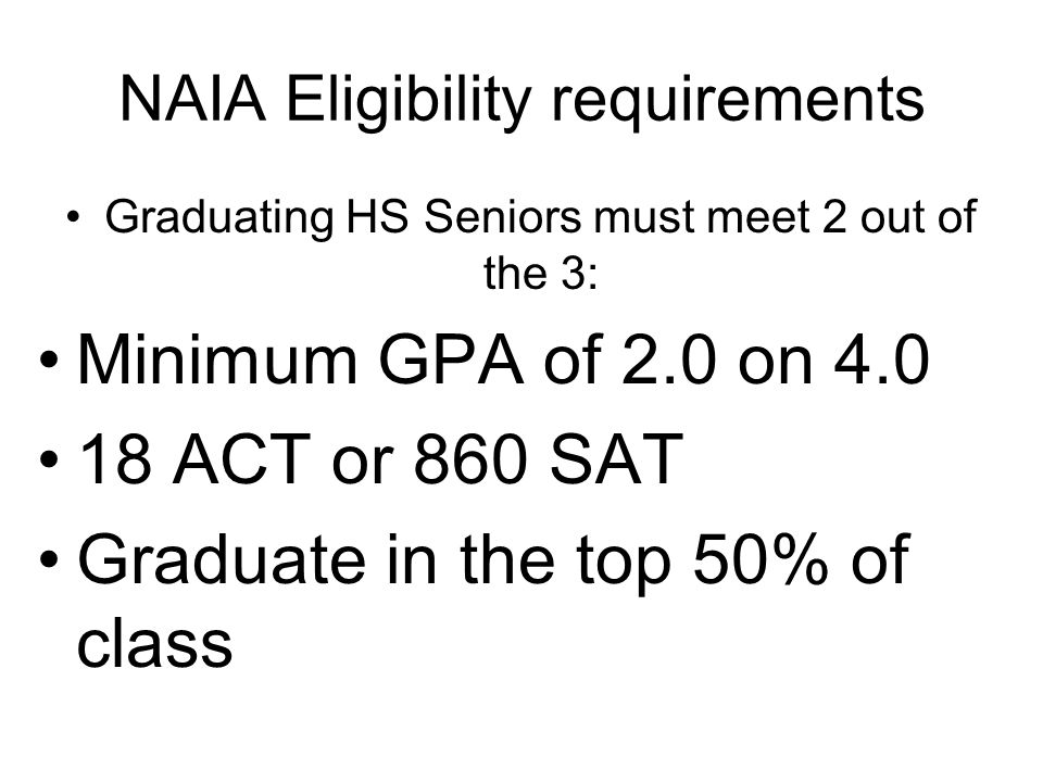 NAIA Eligibility requirements Graduating HS Seniors must meet 2 out of the 3: Minimum GPA of 2.0 on 4.0 18 ACT or 860 SAT Graduate in the top 50% of class