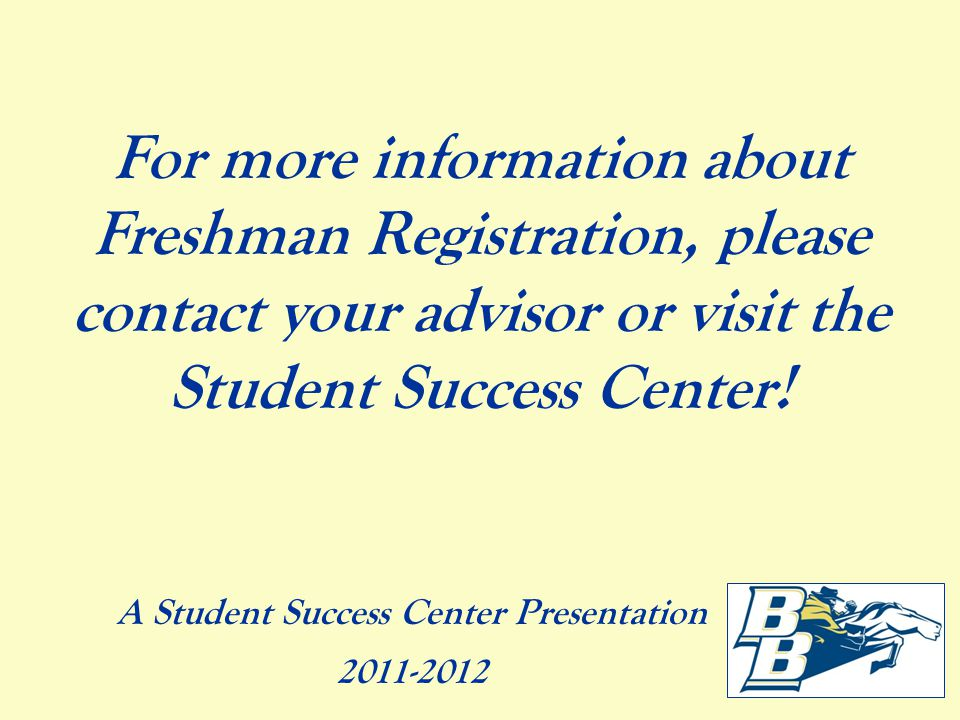 For more information about Freshman Registration, please contact your advisor or visit the Student Success Center.