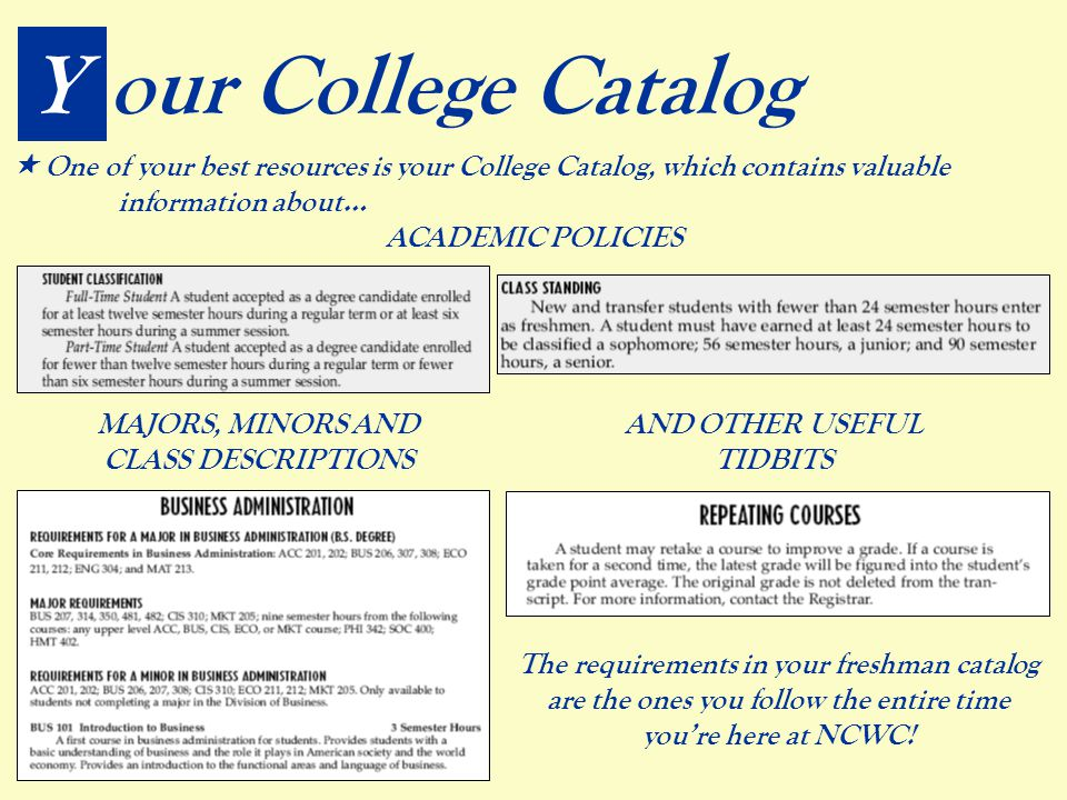 ACADEMIC POLICIES Your College Catalog  One of your best resources is your College Catalog, which contains valuable information about… MAJORS, MINORS AND CLASS DESCRIPTIONS AND OTHER USEFUL TIDBITS The requirements in your freshman catalog are the ones you follow the entire time you're here at NCWC!