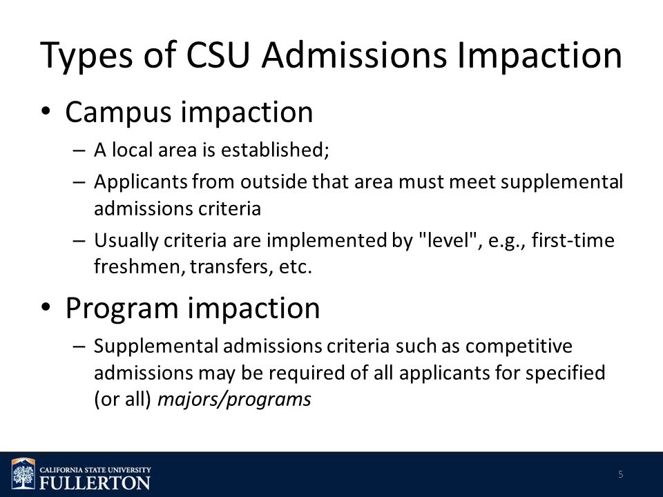 Types of CSU Admissions Impaction Campus impaction – A local area is established; – Applicants from outside that area must meet supplemental admissions criteria – Usually criteria are implemented by level , e.g., first-time freshmen, transfers, etc.