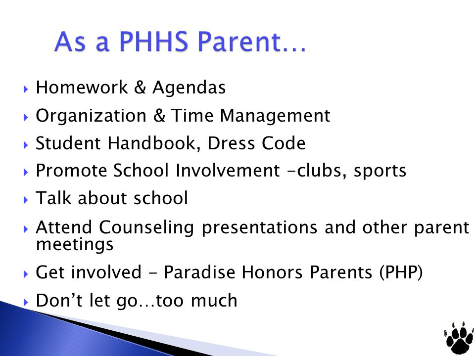  Homework & Agendas  Organization & Time Management  Student Handbook, Dress Code  Promote School Involvement -clubs, sports  Talk about school  Attend Counseling presentations and other parent meetings  Get involved - Paradise Honors Parents (PHP)  Don't let go…too much