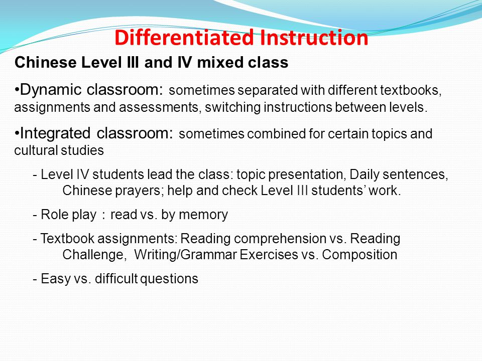 Chinese Level III and IV mixed class Dynamic classroom: sometimes separated with different textbooks, assignments and assessments, switching instructions between levels.
