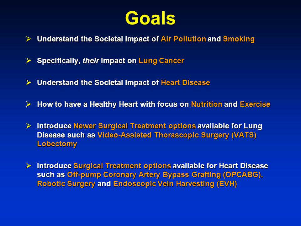 Goals  Understand the Societal impact of Air Pollution and Smoking  Specifically, their impact on Lung Cancer  Understand the Societal impact of Heart Disease  How to have a Healthy Heart with focus on Nutrition and Exercise  Introduce Newer Surgical Treatment options available for Lung Disease such as Video-Assisted Thorascopic Surgery (VATS) Lobectomy  Introduce Surgical Treatment options available for Heart Disease such as Off-pump Coronary Artery Bypass Grafting (OPCABG), Robotic Surgery and Endoscopic Vein Harvesting (EVH)