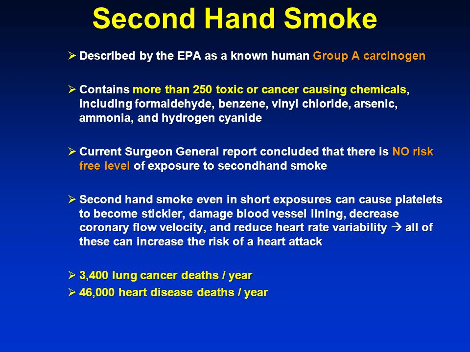 Second Hand Smoke  Described by the EPA as a known human Group A carcinogen  Contains more than 250 toxic or cancer causing chemicals, including formaldehyde, benzene, vinyl chloride, arsenic, ammonia, and hydrogen cyanide  Current Surgeon General report concluded that there is NO risk free level of exposure to secondhand smoke  Second hand smoke even in short exposures can cause platelets to become stickier, damage blood vessel lining, decrease coronary flow velocity, and reduce heart rate variability  all of these can increase the risk of a heart attack  3,400 lung cancer deaths / year  46,000 heart disease deaths / year
